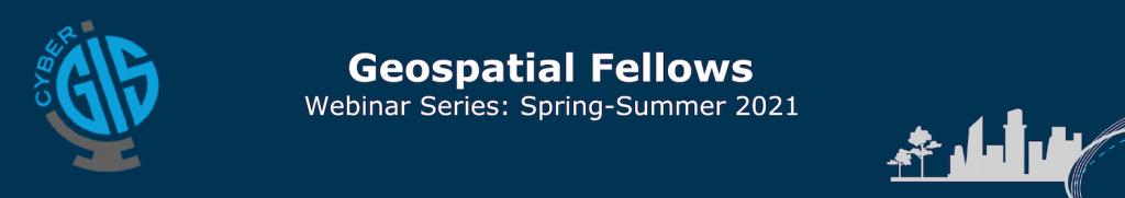 Geospatial Fellows Webinar Series Spring-Summer 2021